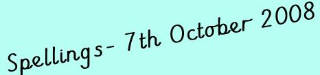Spellings- 7th October 2008